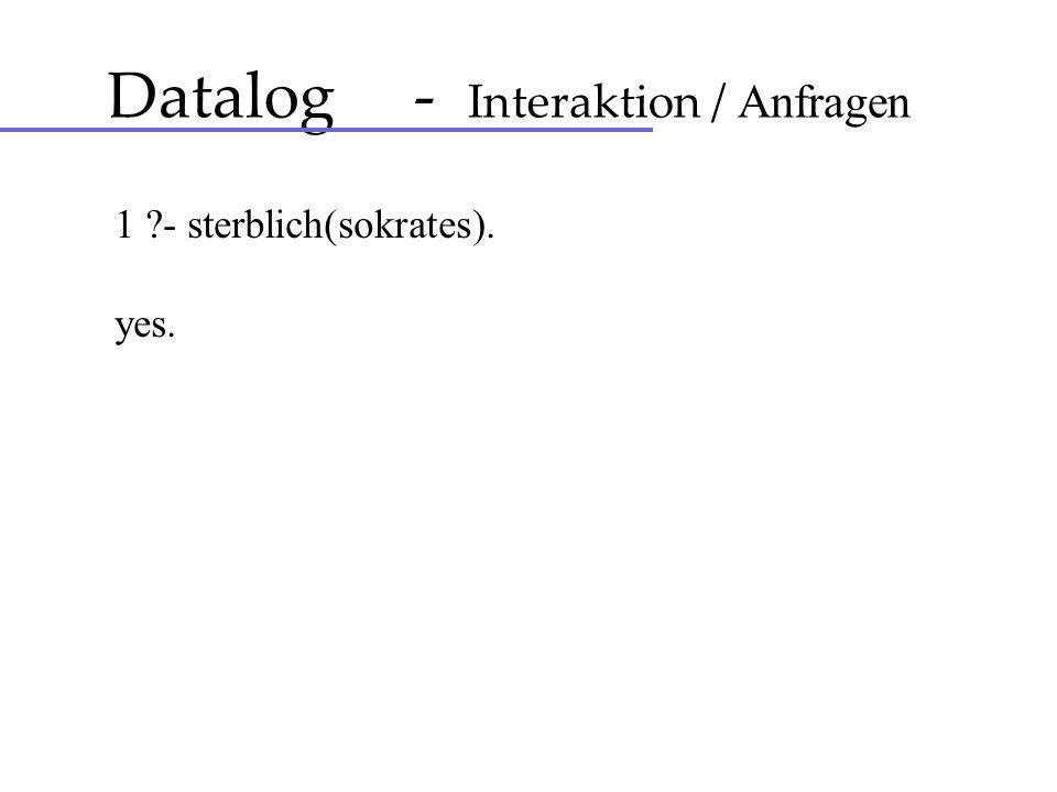 Datalog - Interaktion / Anfragen 1 ?- sterblich(sokrates). yes.