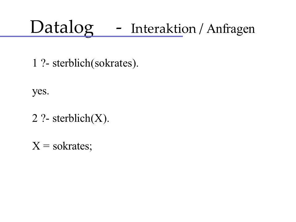 Datalog - Interaktion / Anfragen 1 ?- sterblich(sokrates). yes. 2 ?- sterblich(X). X = sokrates;