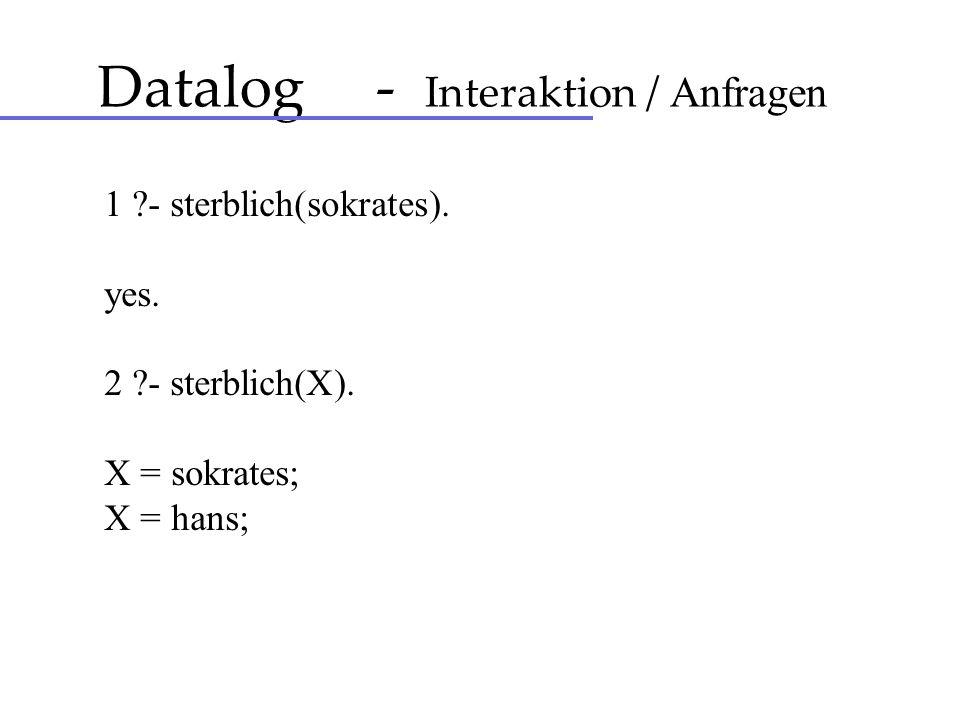 Datalog - Interaktion / Anfragen 1 ?- sterblich(sokrates). yes. 2 ?- sterblich(X). X = sokrates; X = hans;