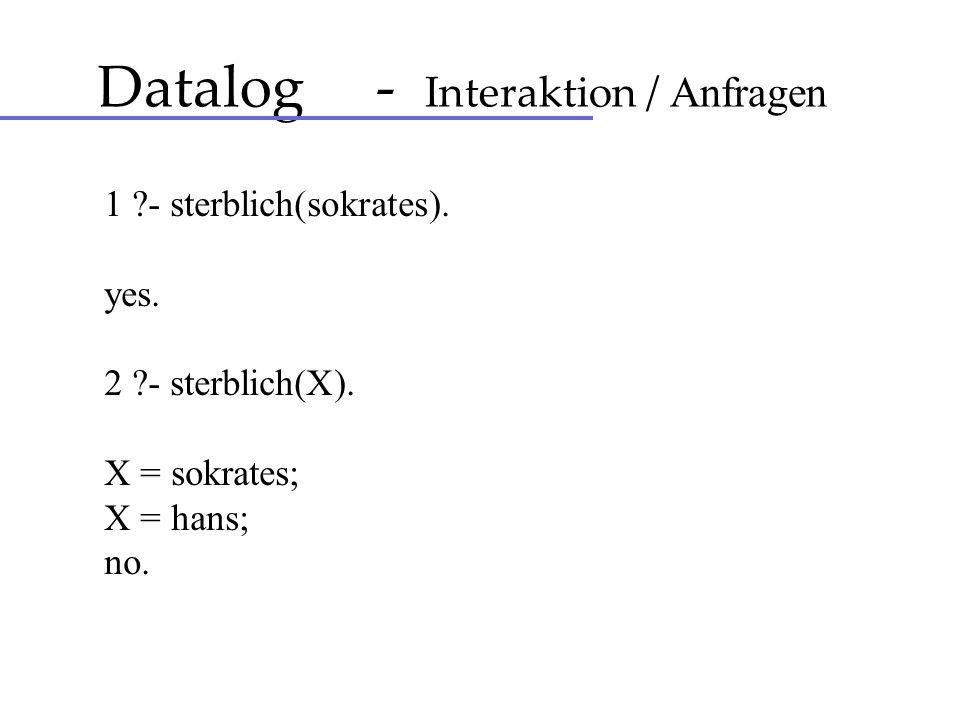 Datalog - Interaktion / Anfragen 1 ?- sterblich(sokrates). yes. 2 ?- sterblich(X). X = sokrates; X = hans; no.