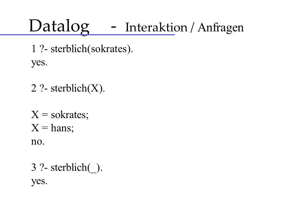 Datalog - Interaktion / Anfragen 1 ?- sterblich(sokrates). yes. 2 ?- sterblich(X). X = sokrates; X = hans; no. 3 ?- sterblich(_). yes.