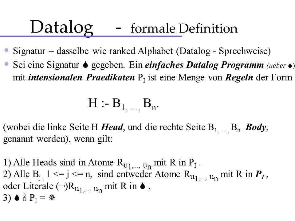 Datalog - formale Definition Signatur = dasselbe wie ranked Alphabet (Datalog - Sprechweise) Sei eine Signatur gegeben. Ein einfaches Datalog Programm