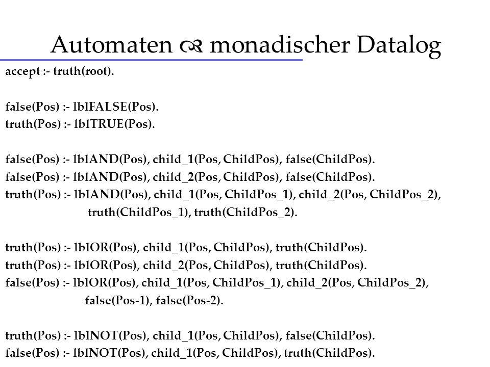 Automaten monadischer Datalog accept :- truth(root). false(Pos) :- lblFALSE(Pos). truth(Pos) :- lblTRUE(Pos). false(Pos) :- lblAND(Pos), child_1(Pos,