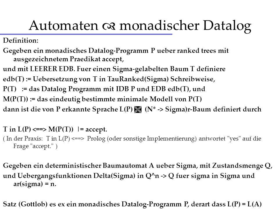 Automaten monadischer Datalog Definition: Gegeben ein monadisches Datalog-Programm P ueber ranked trees mit ausgezeichnetem Praedikat accept, und mit