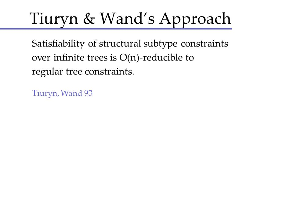 Tiuryn & Wands Approach Satisfiability of structural subtype constraints over infinite trees is O(n)-reducible to regular tree constraints. Tiuryn, Wa
