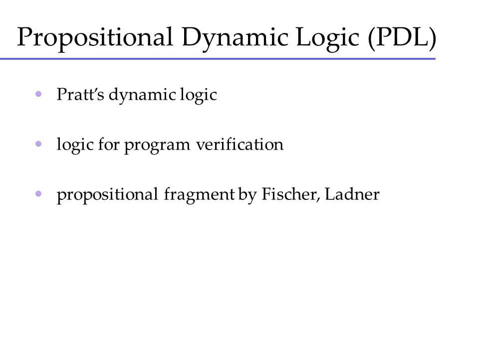 Propositional Dynamic Logic (PDL) Pratts dynamic logic logic for program verification propositional fragment by Fischer, Ladner