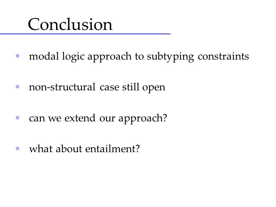 Conclusion modal logic approach to subtyping constraints non-structural case still open can we extend our approach? what about entailment?