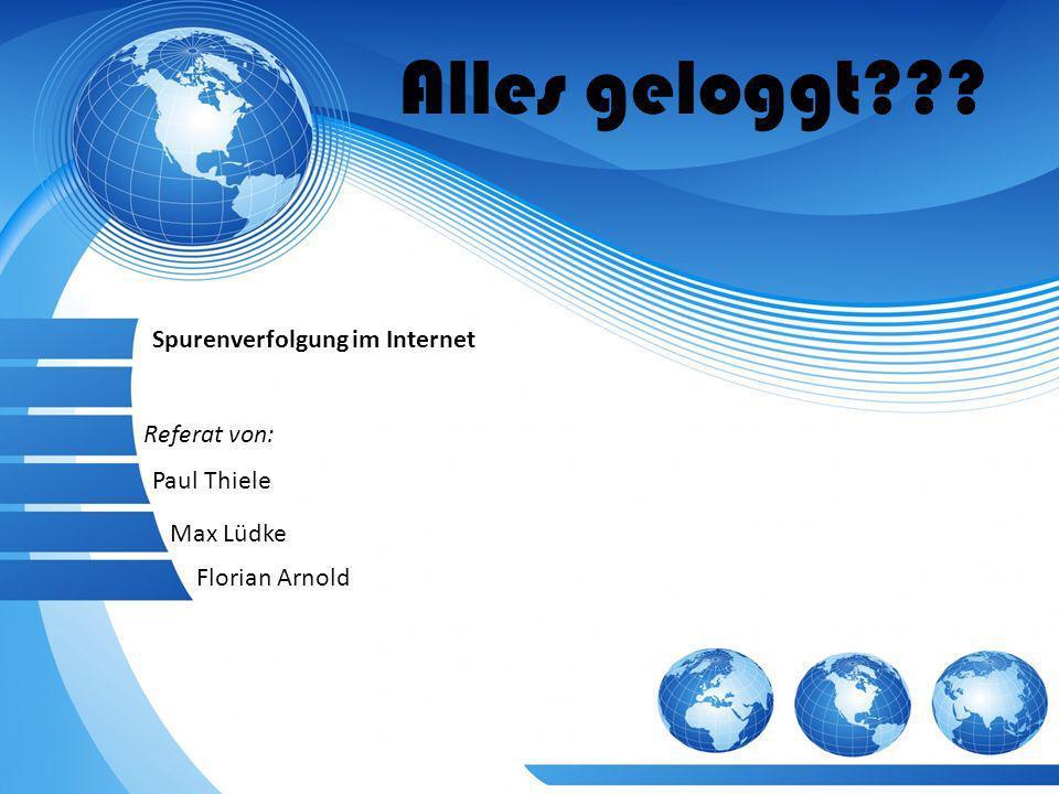 Alles geloggt??? Referat von: Spurenverfolgung im Internet Paul Thiele Max Lüdke Florian Arnold