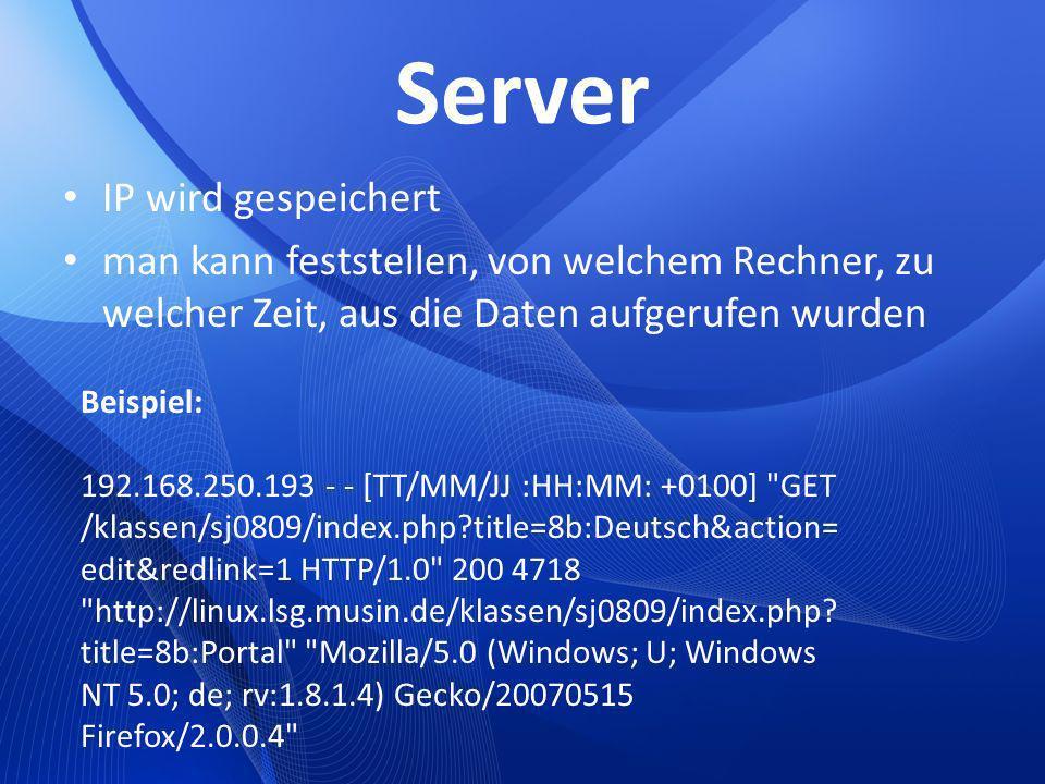 Server IP wird gespeichert man kann feststellen, von welchem Rechner, zu welcher Zeit, aus die Daten aufgerufen wurden Beispiel: 192.168.250.193 - - [