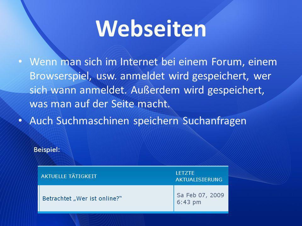 Webseiten Wenn man sich im Internet bei einem Forum, einem Browserspiel, usw. anmeldet wird gespeichert, wer sich wann anmeldet. Außerdem wird gespeic
