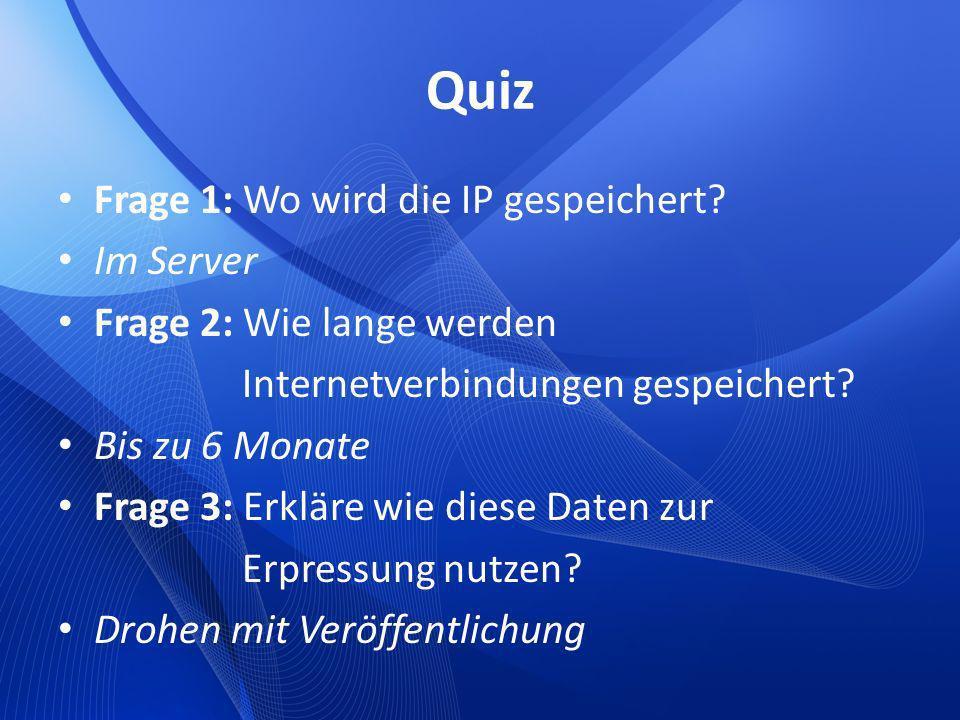 Quiz Frage 1: Wo wird die IP gespeichert? Im Server Frage 2: Wie lange werden Internetverbindungen gespeichert? Bis zu 6 Monate Frage 3: Erkläre wie d