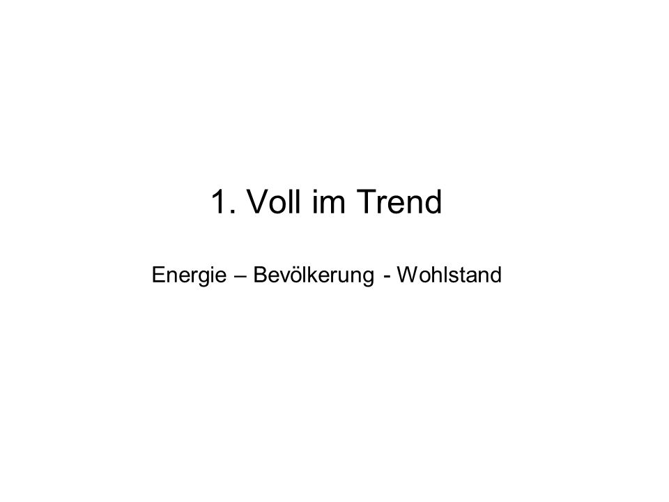 1. Voll im Trend : Energie – Bevölkerung – Wohlstand 2. Weltweite Beobachtungen: CO2, Temperatur, Zuordnung 3. KlimaModelle und Prognosen 4. Was bedeu