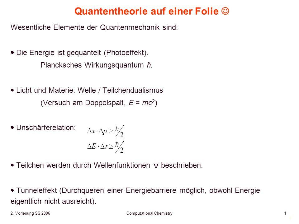 1 2. Vorlesung SS 2006 Computational Chemistry1 Quantentheorie auf einer Folie Wesentliche Elemente der Quantenmechanik sind: Die Energie ist gequante