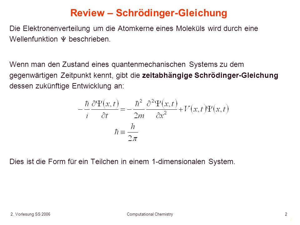 2 2. Vorlesung SS 2006 Computational Chemistry2 Review – Schrödinger-Gleichung Die Elektronenverteilung um die Atomkerne eines Moleküls wird durch ein