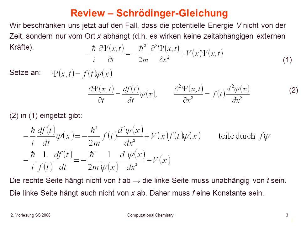 3 2. Vorlesung SS 2006 Computational Chemistry3 (2) (2) in (1) eingetzt gibt: Review – Schrödinger-Gleichung Wir beschränken uns jetzt auf den Fall, d