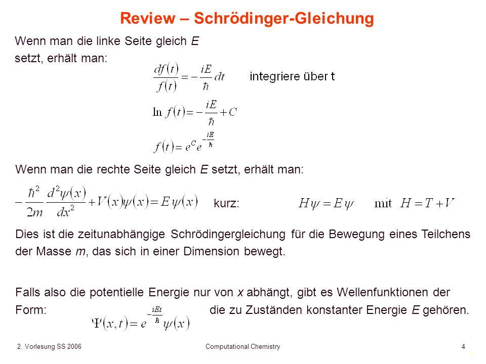 4 2. Vorlesung SS 2006 Computational Chemistry4 Review – Schrödinger-Gleichung Wenn man die linke Seite gleich E setzt, erhält man: Dies ist die zeitu