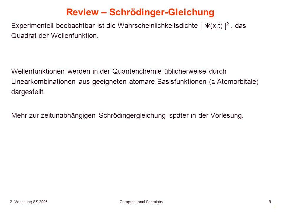 5 2. Vorlesung SS 2006 Computational Chemistry5 Review – Schrödinger-Gleichung Experimentell beobachtbar ist die Wahrscheinlichkeitsdichte | (x,t) | 2