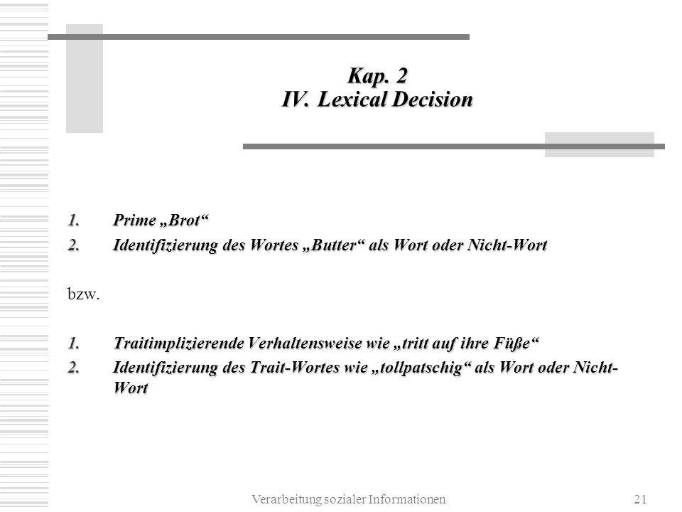 Verarbeitung sozialer Informationen21 Kap. 2 IV. Lexical Decision 1.Prime Brot 2.Identifizierung des Wortes Butter als Wort oder Nicht-Wort bzw. 1.Tra
