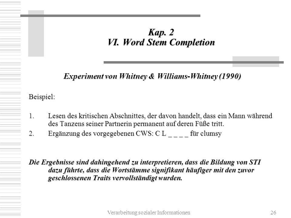 Verarbeitung sozialer Informationen26 Kap. 2 VI. Word Stem Completion Experiment von Whitney & Williams-Whitney (1990) Beispiel: 1.Lesen des kritische