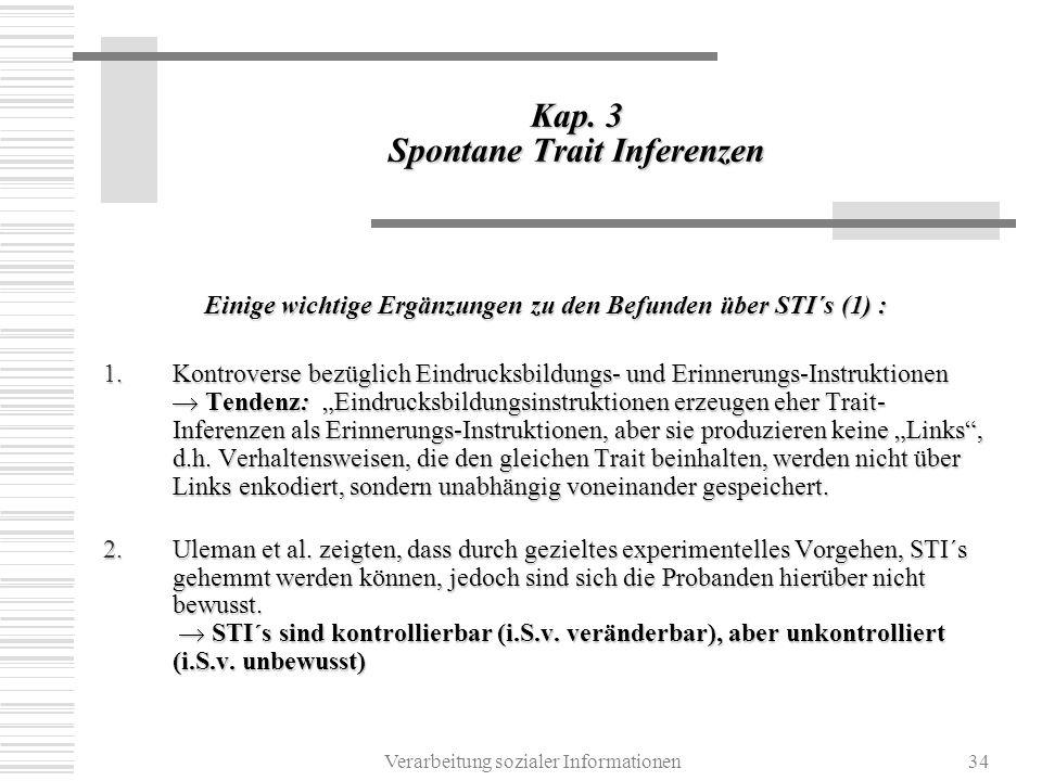 Verarbeitung sozialer Informationen34 Kap. 3 Spontane Trait Inferenzen Einige wichtige Ergänzungen zu den Befunden über STI´s (1) : 1.Kontroverse bezü