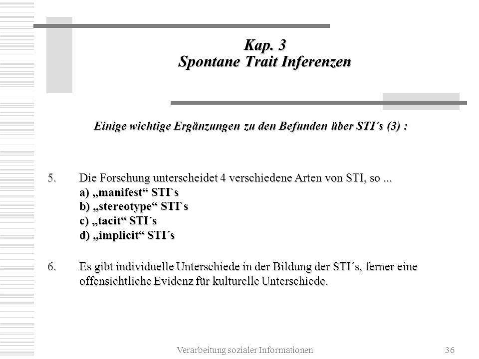 Verarbeitung sozialer Informationen36 Kap. 3 Spontane Trait Inferenzen Einige wichtige Ergänzungen zu den Befunden über STI´s (3) : 5.Die Forschung un