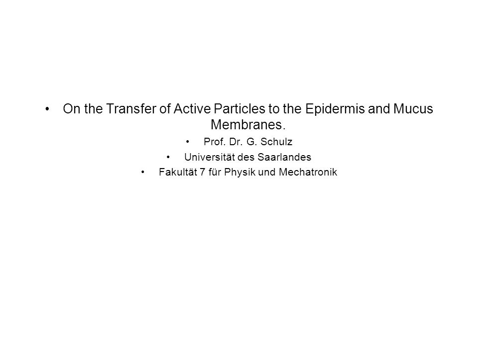 On the Transfer of Active Particles to the Epidermis and Mucus Membranes. Prof. Dr. G. Schulz Universität des Saarlandes Fakultät 7 für Physik und Mec