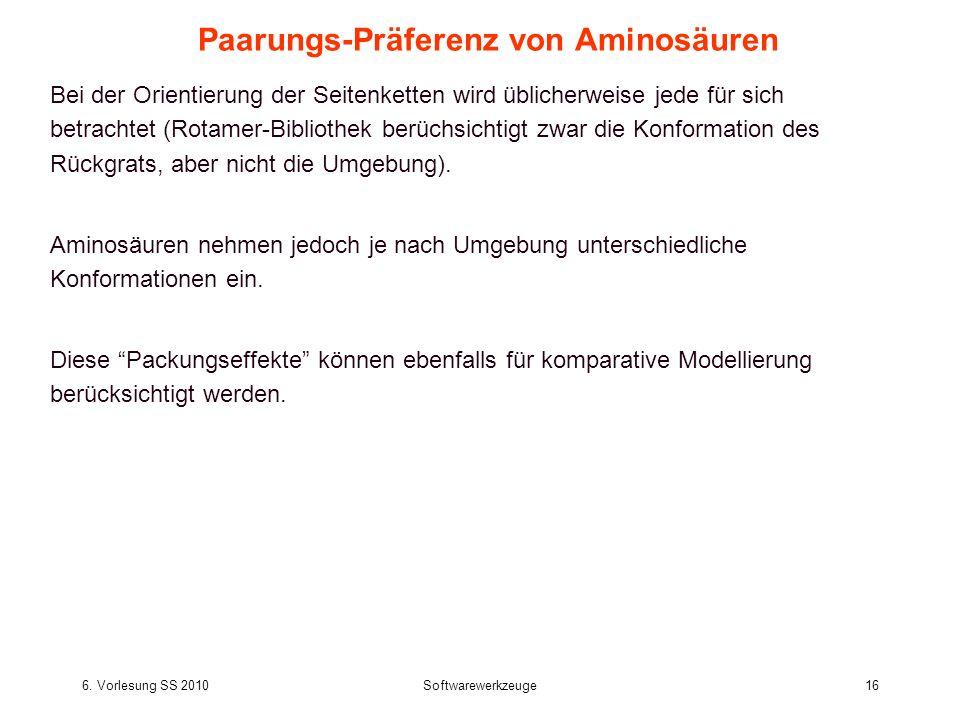 6. Vorlesung SS 2010Softwarewerkzeuge16 Paarungs-Präferenz von Aminosäuren Bei der Orientierung der Seitenketten wird üblicherweise jede für sich betr