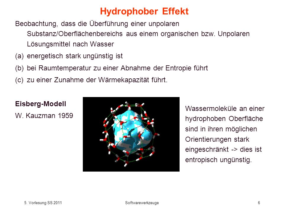 5. Vorlesung SS 2011Softwarewerkzeuge6 Hydrophober Effekt Beobachtung, dass die Überführung einer unpolaren Substanz/Oberflächenbereichs aus einem org