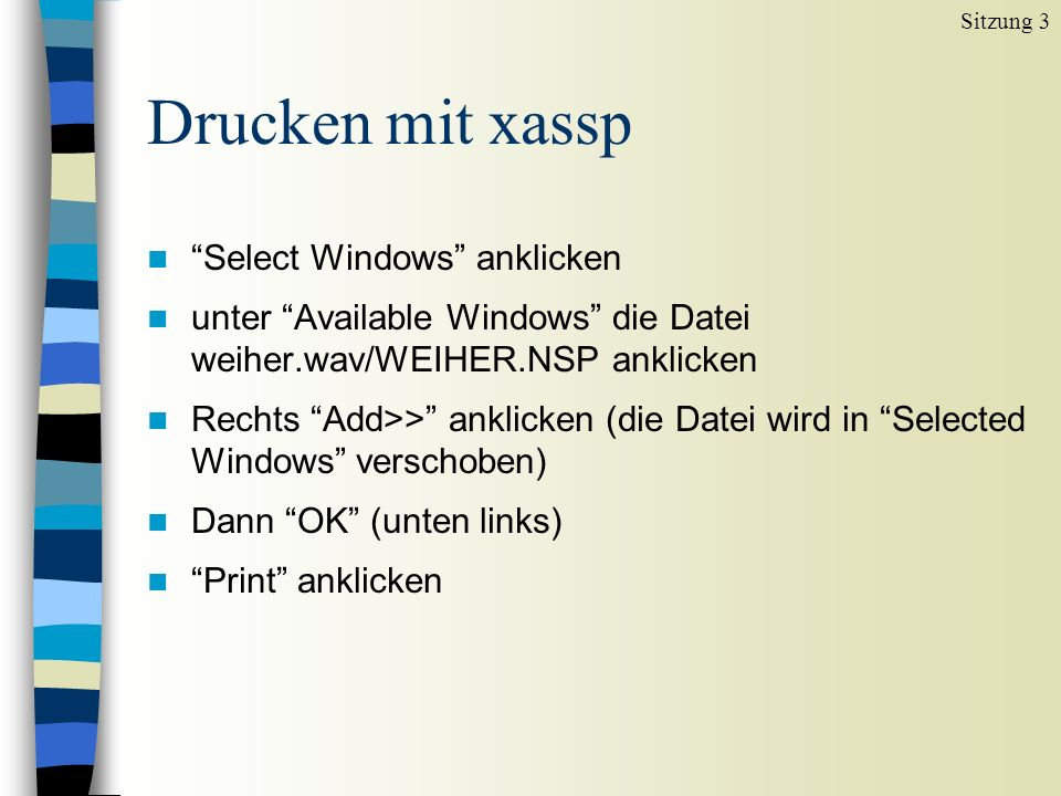 Drucken mit xassp n Select Windows anklicken n unter Available Windows die Datei weiher.wav/WEIHER.NSP anklicken n Rechts Add>> anklicken (die Datei wird in Selected Windows verschoben) n Dann OK (unten links) n Print anklicken Sitzung 3