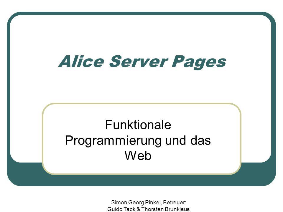 Simon Georg Pinkel, Betreuer: Guido Tack & Thorsten Brunklaus Alice Server Pages Funktionale Programmierung und das Web