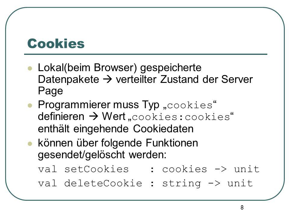 8 Cookies Lokal(beim Browser) gespeicherte Datenpakete verteilter Zustand der Server Page Programmierer muss Typ cookies definieren Wert cookies:cookies enthält eingehende Cookiedaten können über folgende Funktionen gesendet/gelöscht werden: val setCookies : cookies -> unit val deleteCookie : string -> unit