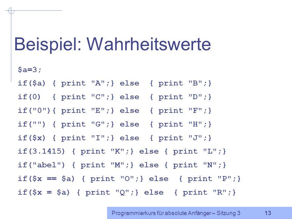 Programmierkurs für absolute Anfänger – Sitzung 3 12 Wahrheitswerte in Perl falsch: 0 (die Zahl 0) 0 (die Zeichenkette 0) (die leere Zeichenkette) undef (Wert einer Variablen, die noch nicht initialisiert wurde) wahr: alle anderen Werte!