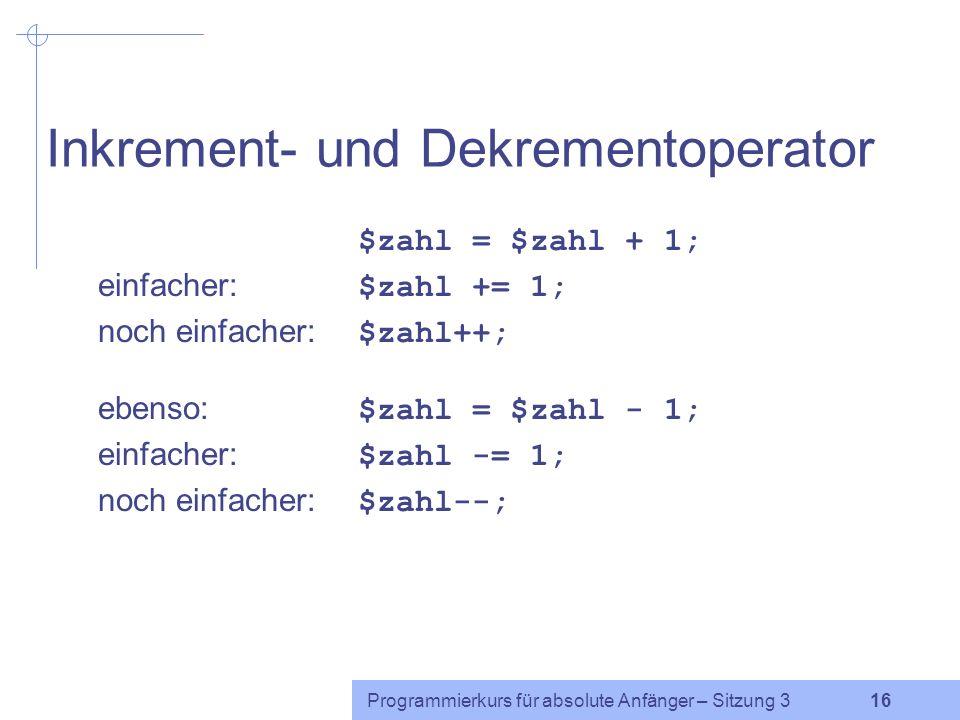 Programmierkurs für absolute Anfänger – Sitzung 3 15 Zuweisungsoperatoren $zahl = $zahl + 2; äquivalent: $zahl += 2; ebenso: -=*=/=%=**=.= $zahl = 3; $zahl += 5; $zahl -= 6; $zahl *= 10; $zahl /= 4; $zahl %= 3; $zahl **= 3; $string = rosa ; $string.= rot ;