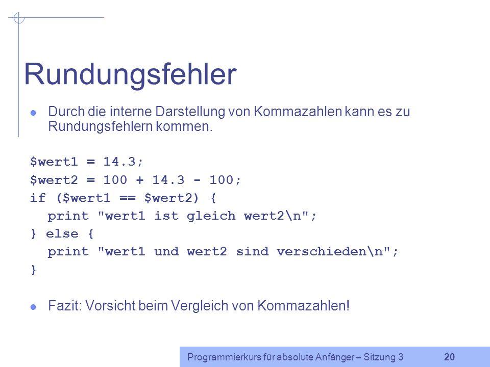 Programmierkurs für absolute Anfänger – Sitzung 3 19 Beispiel $x=3.000; $y=3.001; $z= 3 ; if($x == $y) {print A ;} if($x != $y) {print B ;} if($x < $y) {print C ;} if($x <= $y) {print D ;} if($x > $y) {print E ;} if($x >= $y) {print F ;} if($x == $z) {print G ;} if($y != $z) {print H ;}