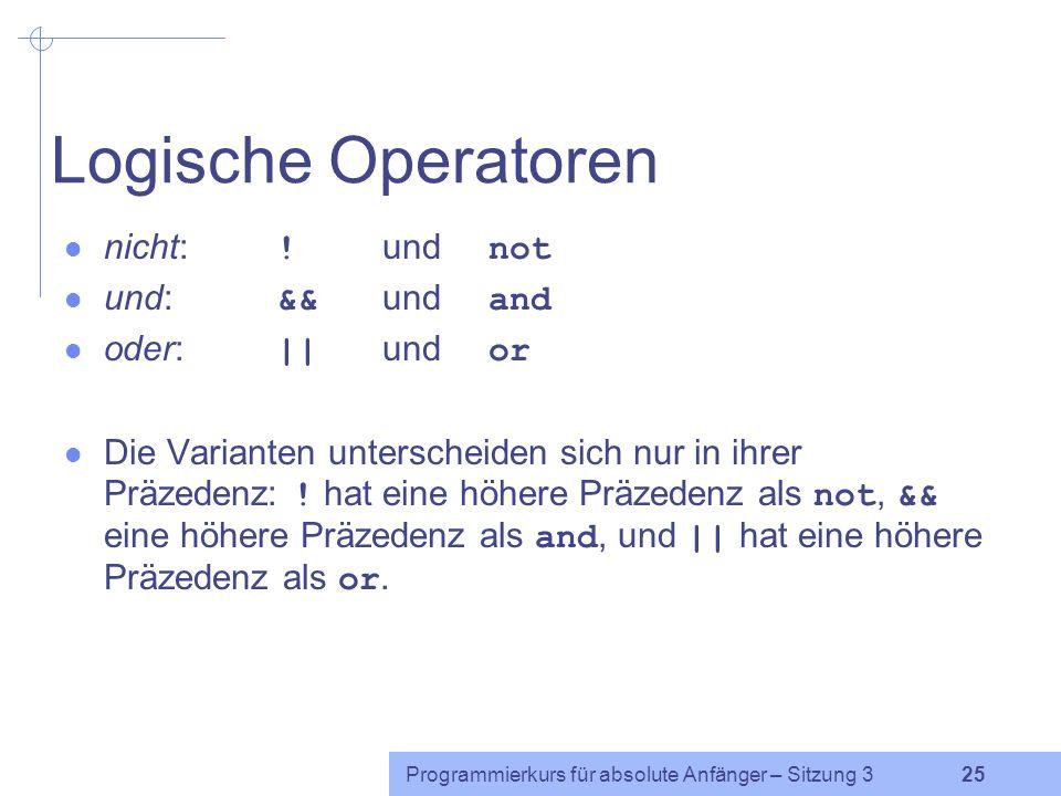 Programmierkurs für absolute Anfänger – Sitzung 3 24 Logische Operatoren – Motivation if ($kontostand <= 0) { if ($dispo == 0) { print Sie dürfen kein Geld abheben.\n ; } if (($kontostand <= 0) && ($dispo == 0)) { print Sie dürfen kein Geld abheben.\n ; } äquivalent: