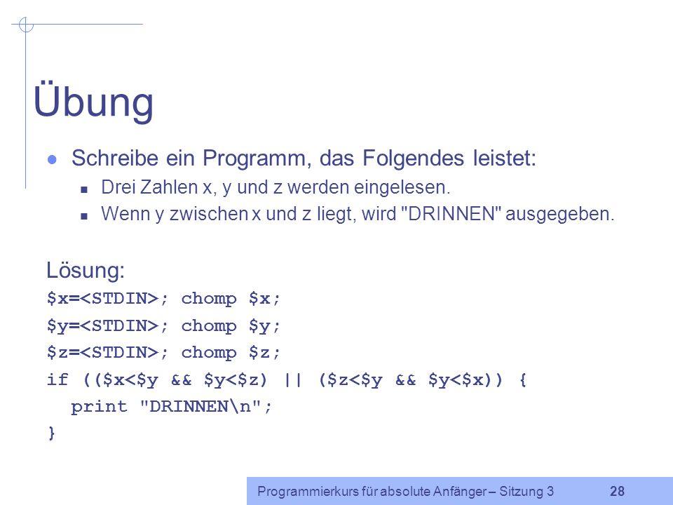 Programmierkurs für absolute Anfänger – Sitzung 3 27 Beispiel $x=1; $y=2; if ($y<$x || $y==2) { print A ; } if ($y<$x && $y==2) { print B ; } if (.