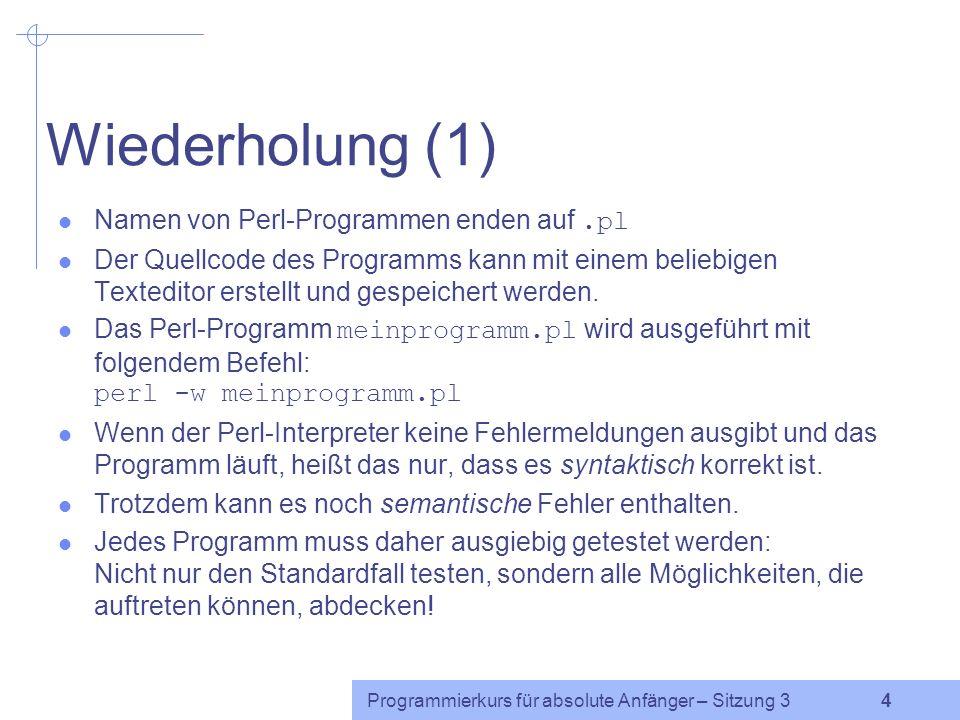 Programmierkurs für absolute Anfänger – Sitzung 3 4 Wiederholung (1) Namen von Perl-Programmen enden auf.pl Der Quellcode des Programms kann mit einem beliebigen Texteditor erstellt und gespeichert werden.