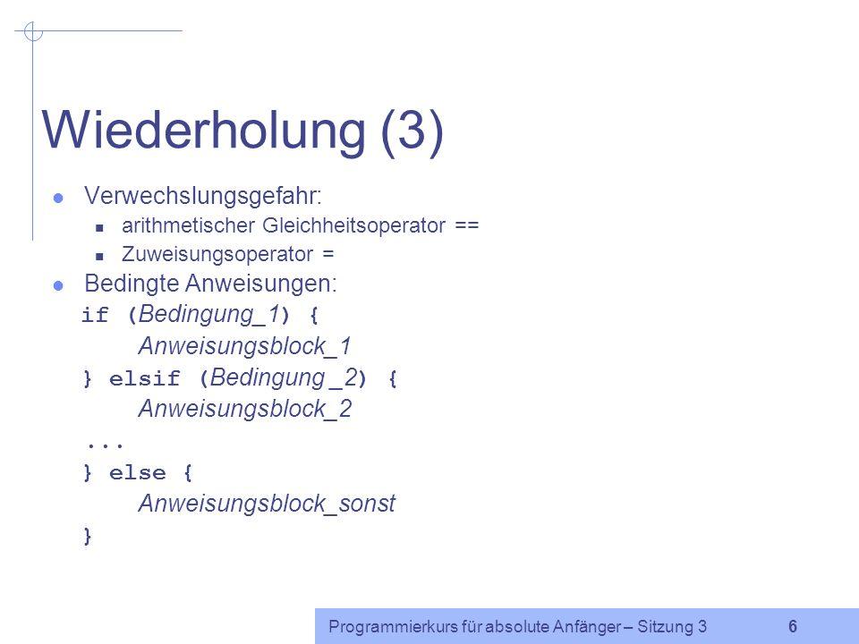 Programmierkurs für absolute Anfänger – Sitzung 3 6 Wiederholung (3) Verwechslungsgefahr: arithmetischer Gleichheitsoperator == Zuweisungsoperator = Bedingte Anweisungen: if ( Bedingung_1 ) { Anweisungsblock_1 } elsif ( Bedingung _2 ) { Anweisungsblock_2...