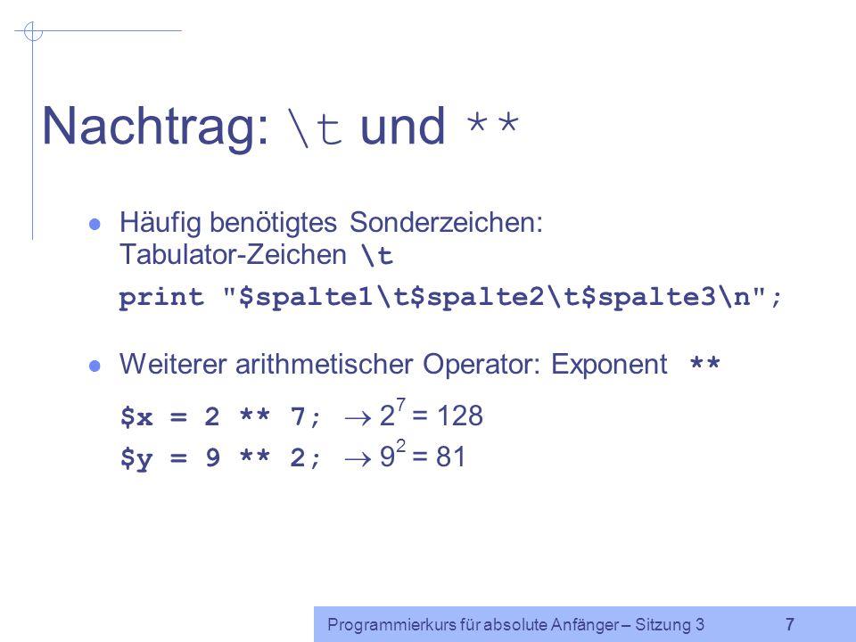 Programmierkurs für absolute Anfänger – Sitzung 3 7 Nachtrag: \t und ** Häufig benötigtes Sonderzeichen: Tabulator-Zeichen \t print $spalte1\t$spalte2\t$spalte3\n ; Weiterer arithmetischer Operator: Exponent ** $x = 2 ** 7; 2 7 = 128 $y = 9 ** 2; 9 2 = 81