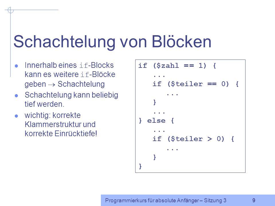 Programmierkurs für absolute Anfänger – Sitzung 3 9 Schachtelung von Blöcken Innerhalb eines if -Blocks kann es weitere if -Blöcke geben Schachtelung Schachtelung kann beliebig tief werden.