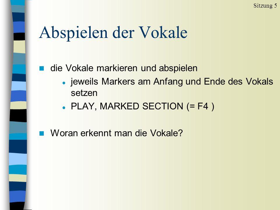 Abspielen der Vokale n die Vokale markieren und abspielen l jeweils Markers am Anfang und Ende des Vokals setzen l PLAY, MARKED SECTION (= F4 ) n Woran erkennt man die Vokale.