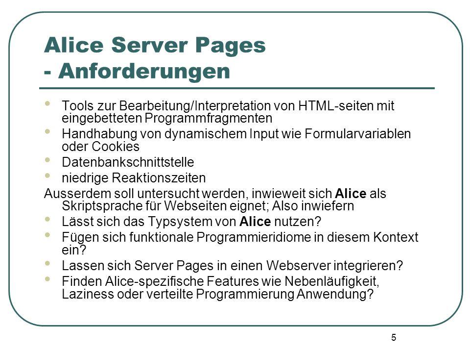 5 Alice Server Pages - Anforderungen Tools zur Bearbeitung/Interpretation von HTML-seiten mit eingebetteten Programmfragmenten Handhabung von dynamischem Input wie Formularvariablen oder Cookies Datenbankschnittstelle niedrige Reaktionszeiten Ausserdem soll untersucht werden, inwieweit sich Alice als Skriptsprache für Webseiten eignet; Also inwiefern Lässt sich das Typsystem von Alice nutzen.