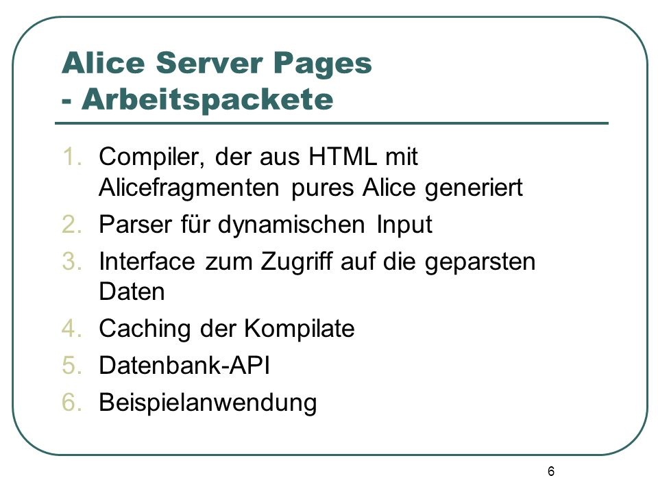 6 Alice Server Pages - Arbeitspackete 1.Compiler, der aus HTML mit Alicefragmenten pures Alice generiert 2.Parser für dynamischen Input 3.Interface zum Zugriff auf die geparsten Daten 4.Caching der Kompilate 5.Datenbank-API 6.Beispielanwendung