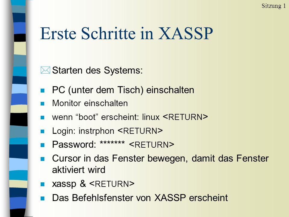 Erste Schritte in XASSP *Starten des Systems: n PC (unter dem Tisch) einschalten n Monitor einschalten n wenn boot erscheint: linux n Login: instrphon n Password: ******* n Cursor in das Fenster bewegen, damit das Fenster aktiviert wird n xassp & n Das Befehlsfenster von XASSP erscheint Sitzung 1