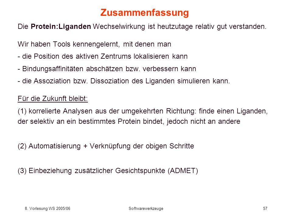 8. Vorlesung WS 2005/06Softwarewerkzeuge57 Zusammenfassung Die Protein:Liganden Wechselwirkung ist heutzutage relativ gut verstanden. Wir haben Tools