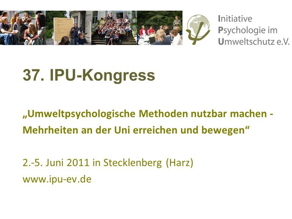 37. IPU-Kongress Umweltpsychologische Methoden nutzbar machen - Mehrheiten an der Uni erreichen und bewegen 2.-5. Juni 2011 in Stecklenberg (Harz) www