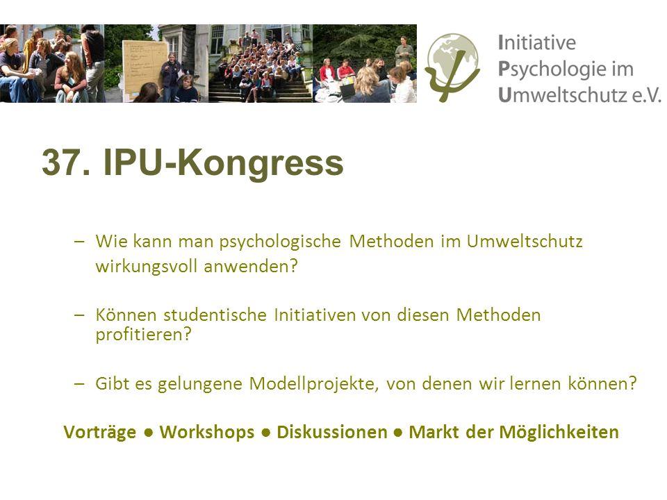 37. IPU-Kongress –Wie kann man psychologische Methoden im Umweltschutz wirkungsvoll anwenden? –Können studentische Initiativen von diesen Methoden pro