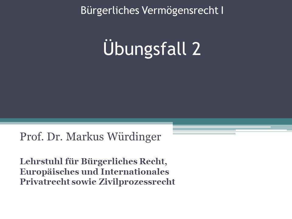 Bürgerliches Vermögensrecht I Übungsfall 2 Prof. Dr. Markus Würdinger Lehrstuhl für Bürgerliches Recht, Europäisches und Internationales Privatrecht s