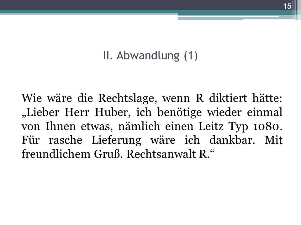 II. Abwandlung (1) Wie wäre die Rechtslage, wenn R diktiert hätte: Lieber Herr Huber, ich benötige wieder einmal von Ihnen etwas, nämlich einen Leitz