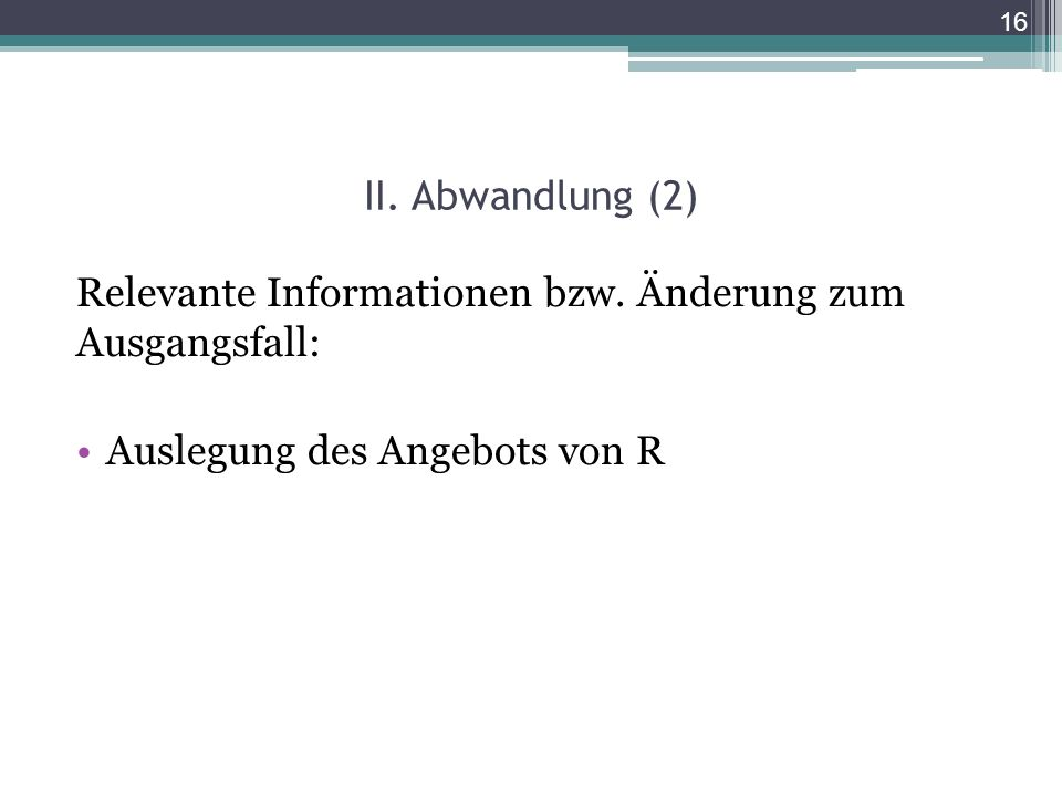 II. Abwandlung (2) Relevante Informationen bzw. Änderung zum Ausgangsfall: Auslegung des Angebots von R 16